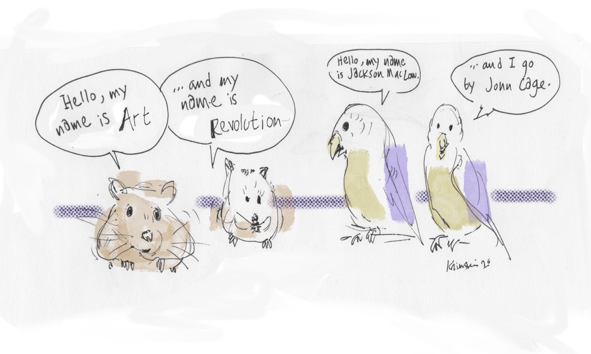 """Drawing of two hamsters, one saying """"Hello, my name is Art,"""" and the other saying """"...and my name is Revolution."""" There are also two parakeets; one is saying """"Hello, my name is Jackson McLow,"""" and the other is saying, """"and I go by John Cage."""""""